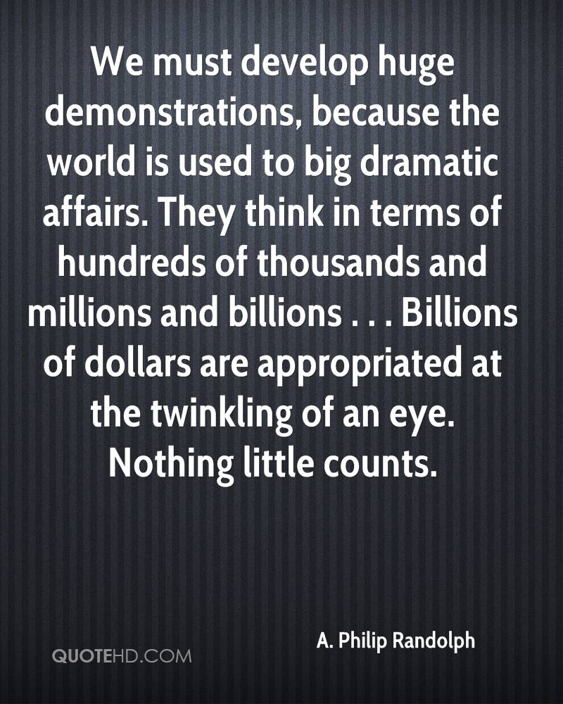 We must develop huge demonstrations, because the world is used to big dramatic affairs. They think in terms of hundreds of thousands and millions and billions . . . Billions of dollars are appropriated at the twinkling of an eye. Nothing little counts.