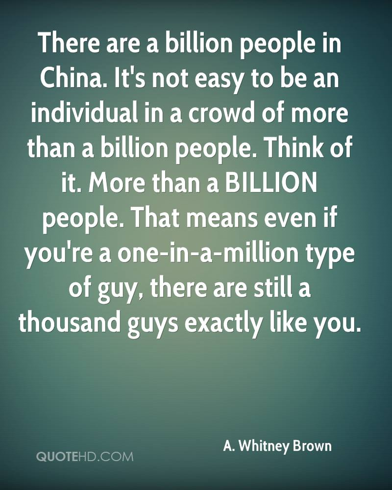 There are a billion people in China. It's not easy to be an individual in a crowd of more than a billion people. Think of it. More than a BILLION people. That means even if you're a one-in-a-million type of guy, there are still a thousand guys exactly like you.