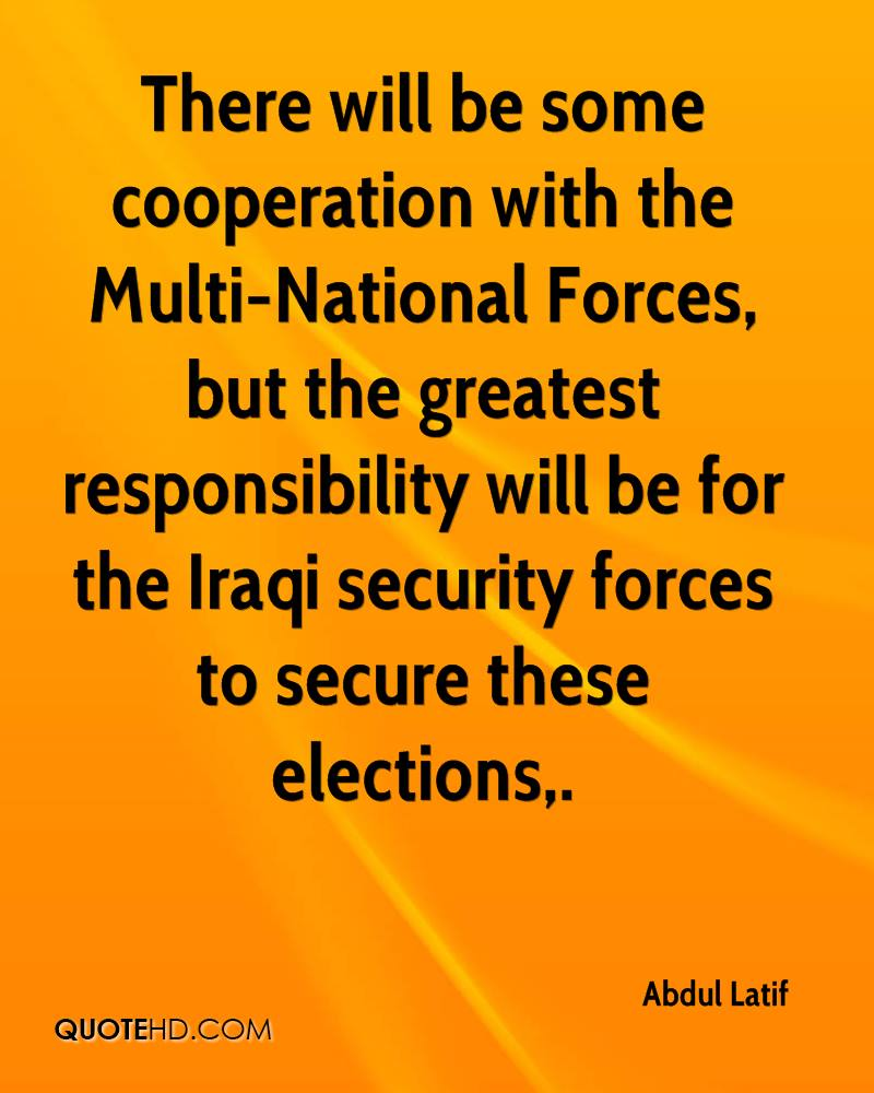 There will be some cooperation with the Multi-National Forces, but the greatest responsibility will be for the Iraqi security forces to secure these elections.