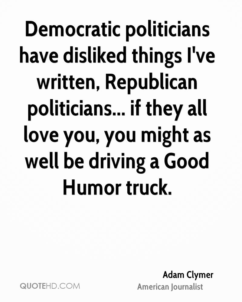 Democratic politicians have disliked things I've written, Republican politicians... if they all love you, you might as well be driving a Good Humor truck.