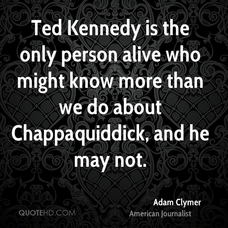 Ted Kennedy is the only person alive who might know more than we do about Chappaquiddick, and he may not.