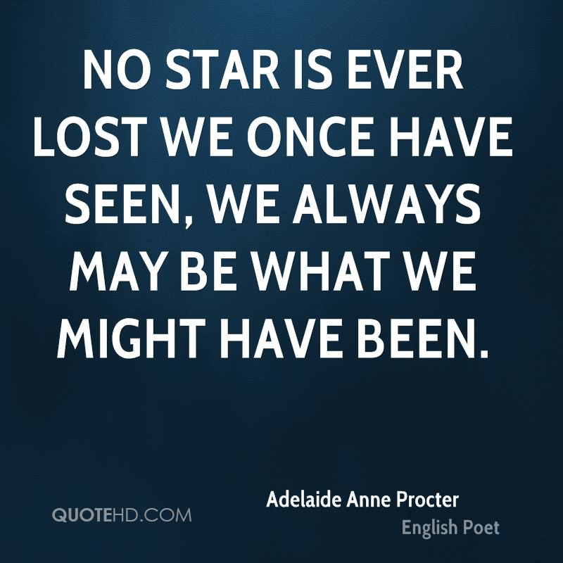 No star is ever lost we once have seen, we always may be what we might have been.