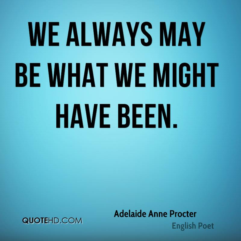 We always may be what we might have been.