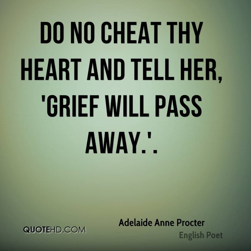 Do no cheat thy Heart and tell her, 'Grief will pass away.'.
