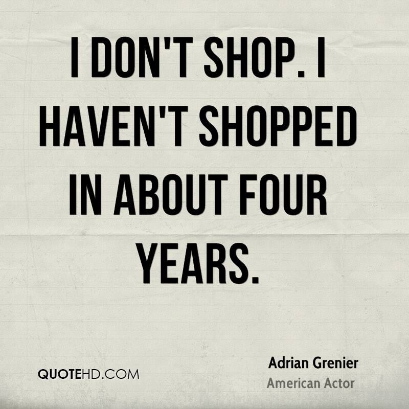 I don't shop. I haven't shopped in about four years.