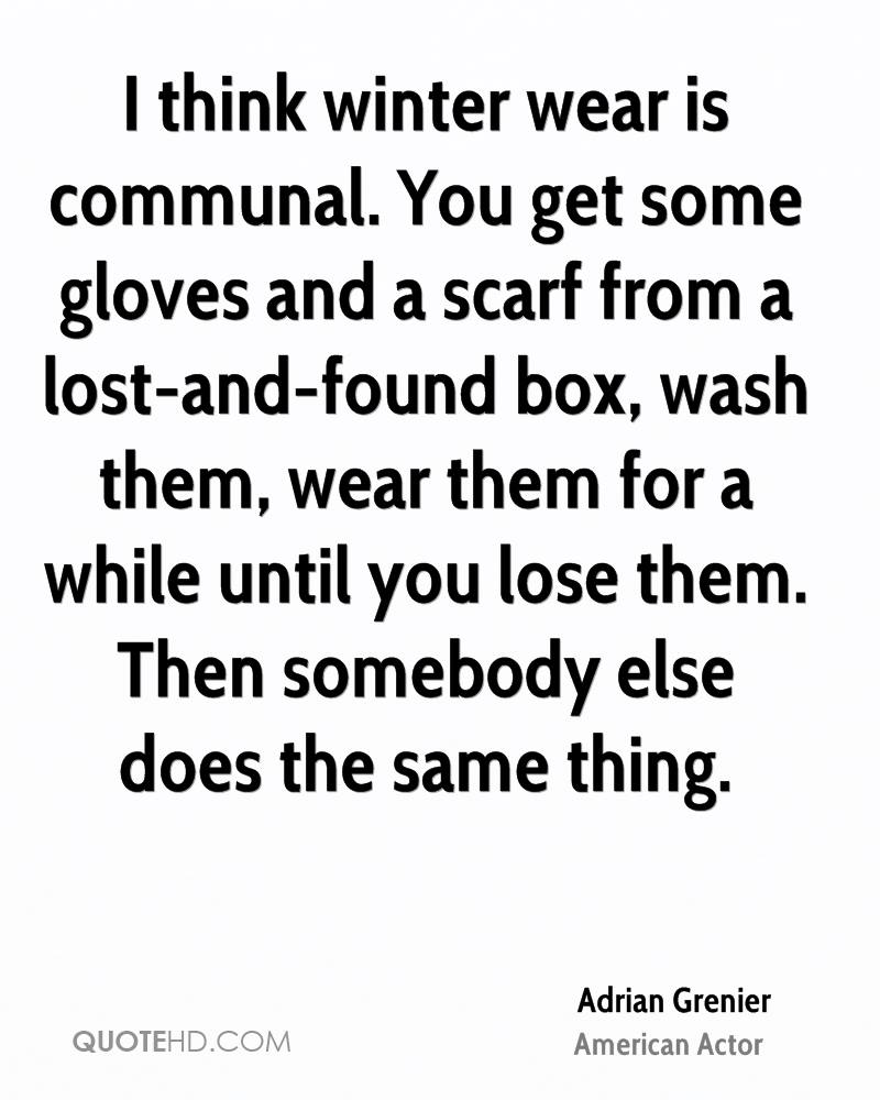 I think winter wear is communal. You get some gloves and a scarf from a lost-and-found box, wash them, wear them for a while until you lose them. Then somebody else does the same thing.