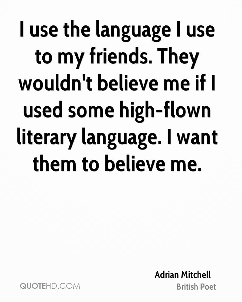 I use the language I use to my friends. They wouldn't believe me if I used some high-flown literary language. I want them to believe me.