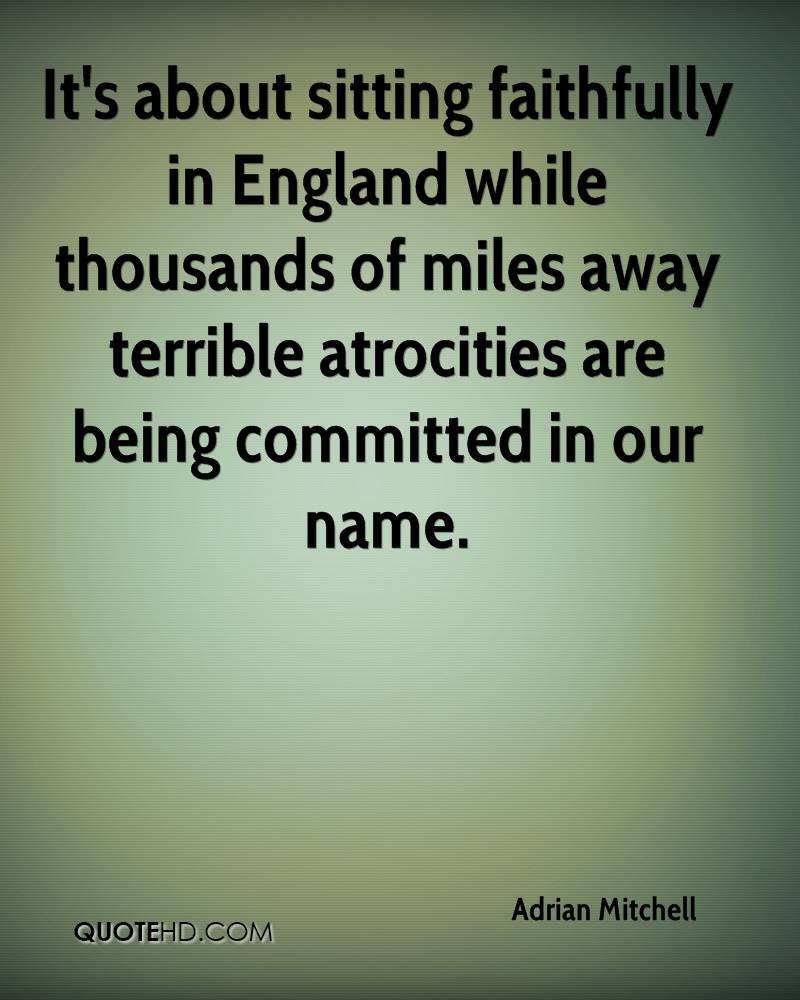 It's about sitting faithfully in England while thousands of miles away terrible atrocities are being committed in our name.