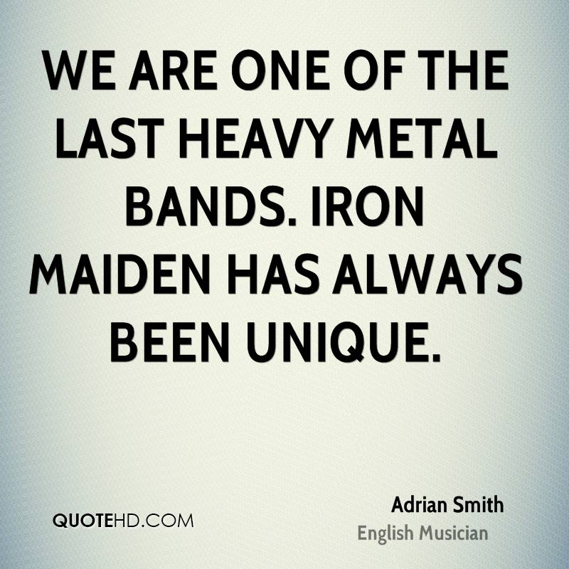 We are one of the last heavy metal bands. Iron Maiden has always been unique.