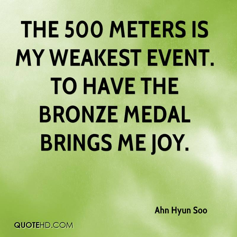 The 500 meters is my weakest event. To have the bronze medal brings me joy.