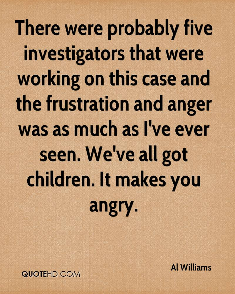 There were probably five investigators that were working on this case and the frustration and anger was as much as I've ever seen. We've all got children. It makes you angry.