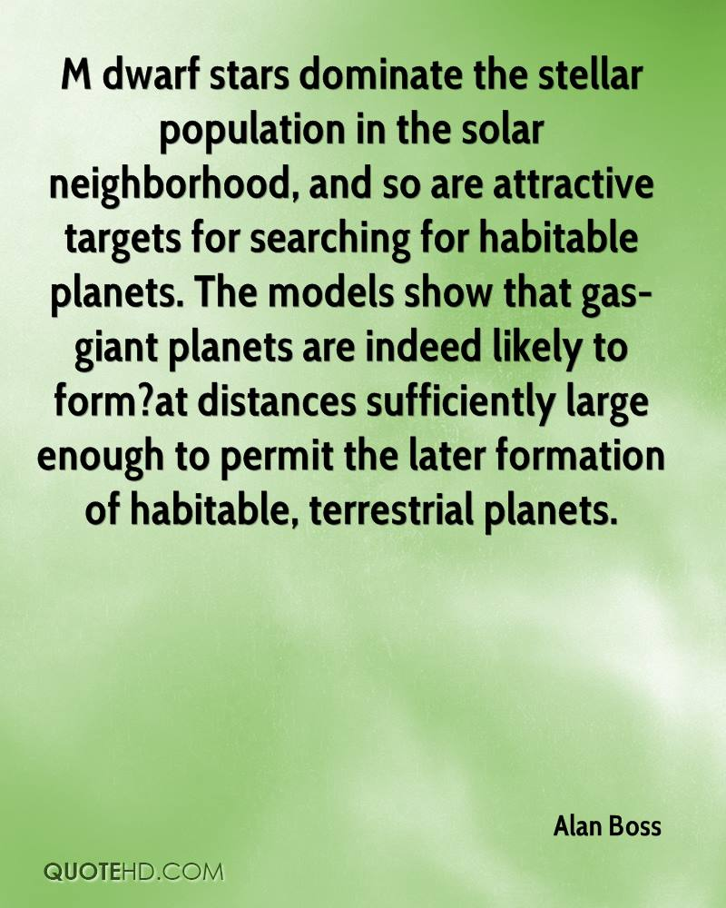 M dwarf stars dominate the stellar population in the solar neighborhood, and so are attractive targets for searching for habitable planets. The models show that gas-giant planets are indeed likely to form?at distances sufficiently large enough to permit the later formation of habitable, terrestrial planets.