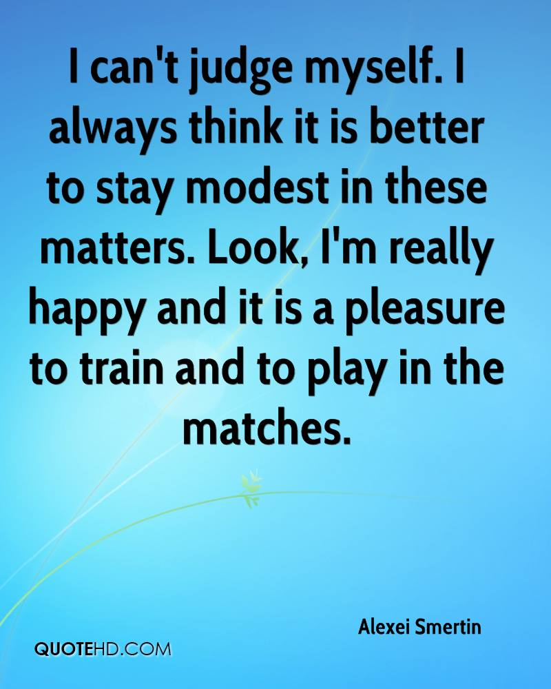 I can't judge myself. I always think it is better to stay modest in these matters. Look, I'm really happy and it is a pleasure to train and to play in the matches.