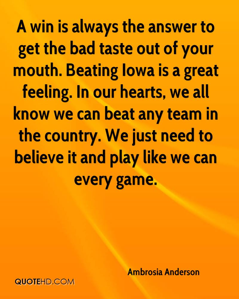 A win is always the answer to get the bad taste out of your mouth. Beating Iowa is a great feeling. In our hearts, we all know we can beat any team in the country. We just need to believe it and play like we can every game.