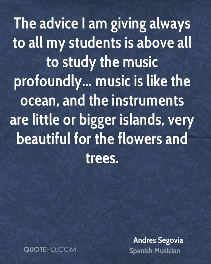 The advice I am giving always to all my students is above all to study the music profoundly... music is like the ocean, and the instruments are little or bigger islands, very beautiful for the flowers and trees.