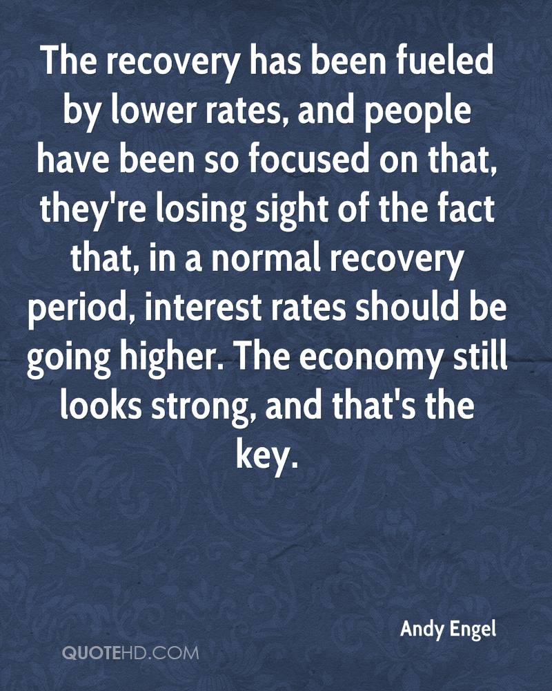 The recovery has been fueled by lower rates, and people have been so focused on that, they're losing sight of the fact that, in a normal recovery period, interest rates should be going higher. The economy still looks strong, and that's the key.