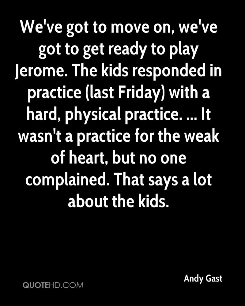 We've got to move on, we've got to get ready to play Jerome. The kids responded in practice (last Friday) with a hard, physical practice. ... It wasn't a practice for the weak of heart, but no one complained. That says a lot about the kids.