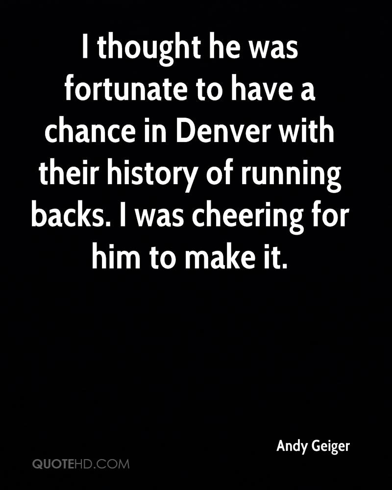 I thought he was fortunate to have a chance in Denver with their history of running backs. I was cheering for him to make it.