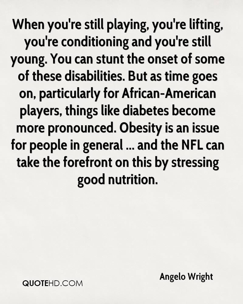 When you're still playing, you're lifting, you're conditioning and you're still young. You can stunt the onset of some of these disabilities. But as time goes on, particularly for African-American players, things like diabetes become more pronounced. Obesity is an issue for people in general ... and the NFL can take the forefront on this by stressing good nutrition.