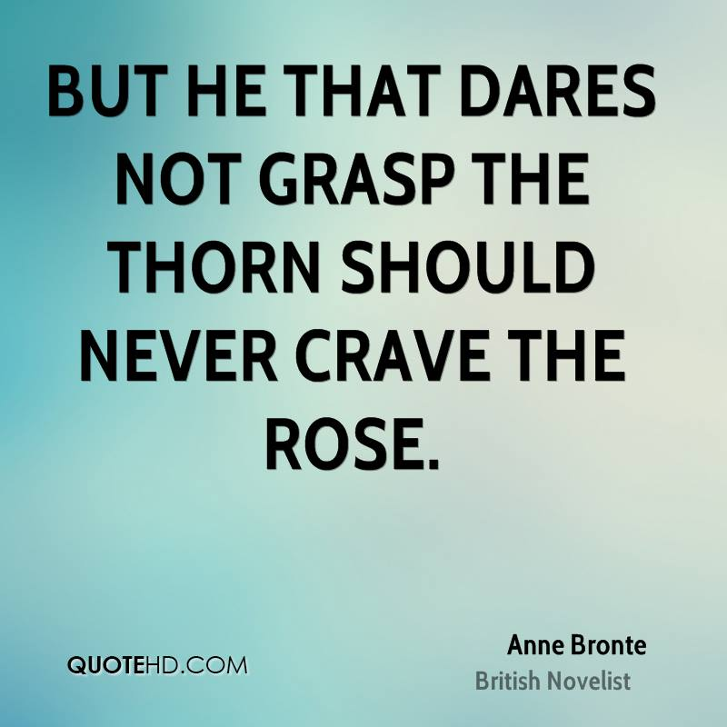 But he that dares not grasp the thorn Should never crave the rose.