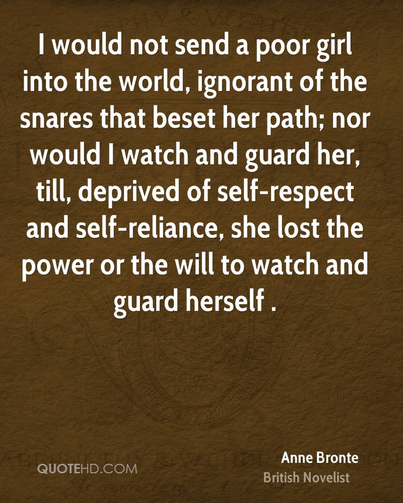 I would not send a poor girl into the world, ignorant of the snares that beset her path; nor would I watch and guard her, till, deprived of self-respect and self-reliance, she lost the power or the will to watch and guard herself .