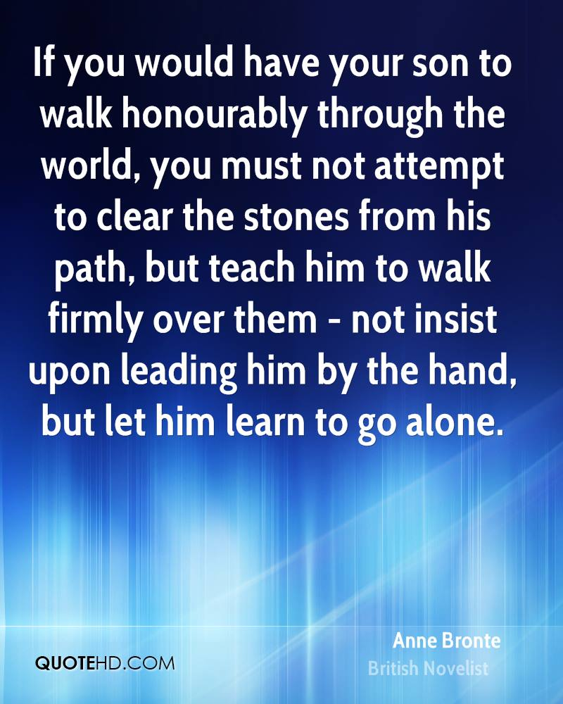 If you would have your son to walk honourably through the world, you must not attempt to clear the stones from his path, but teach him to walk firmly over them - not insist upon leading him by the hand, but let him learn to go alone.