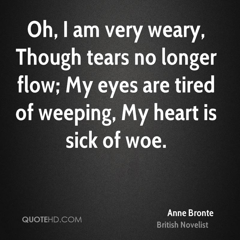 Oh, I am very weary, Though tears no longer flow; My eyes are tired of weeping, My heart is sick of woe.