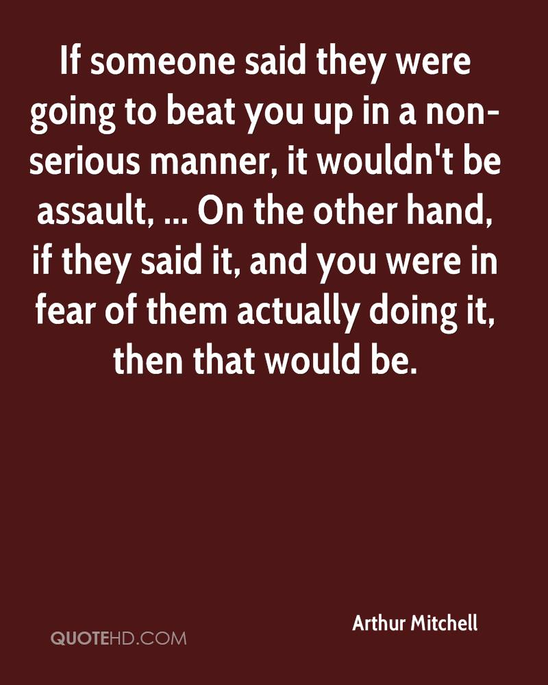 If someone said they were going to beat you up in a non-serious manner, it wouldn't be assault, ... On the other hand, if they said it, and you were in fear of them actually doing it, then that would be.