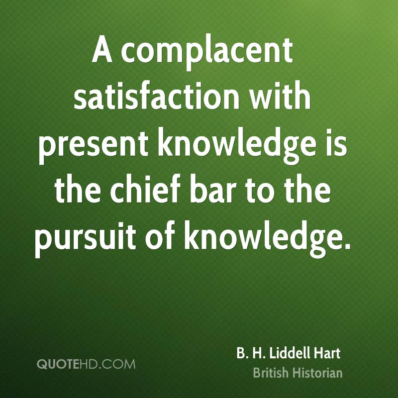 A complacent satisfaction with present knowledge is the chief bar to the pursuit of knowledge.