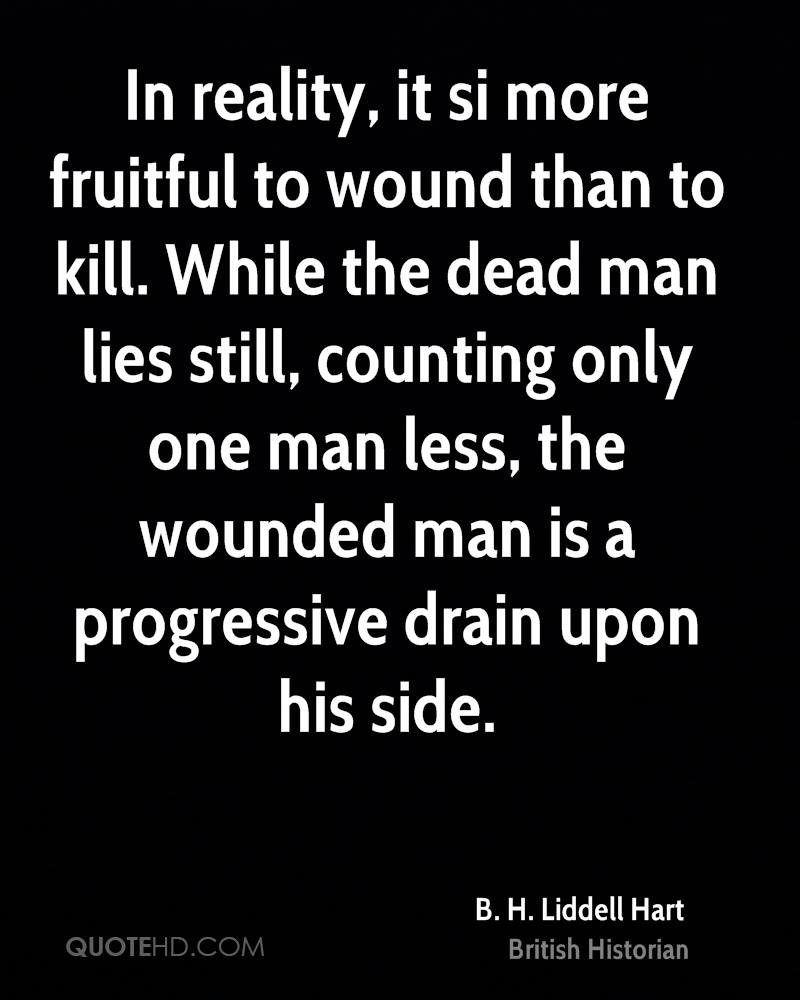 In reality, it si more fruitful to wound than to kill. While the dead man lies still, counting only one man less, the wounded man is a progressive drain upon his side.