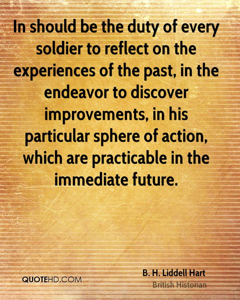In should be the duty of every soldier to reflect on the experiences of the past, in the endeavor to discover improvements, in his particular sphere of action, which are practicable in the immediate future.