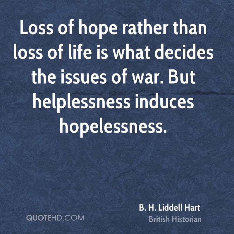 Loss of hope rather than loss of life is what decides the issues of war. But helplessness induces hopelessness.