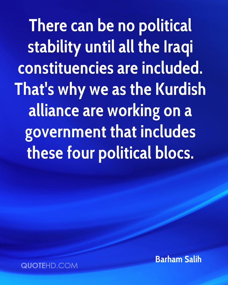 There can be no political stability until all the Iraqi constituencies are included. That's why we as the Kurdish alliance are working on a government that includes these four political blocs.