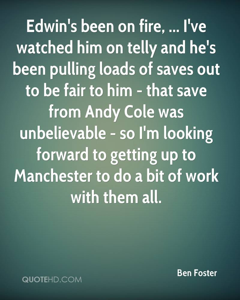 Edwin's been on fire, ... I've watched him on telly and he's been pulling loads of saves out to be fair to him - that save from Andy Cole was unbelievable - so I'm looking forward to getting up to Manchester to do a bit of work with them all.