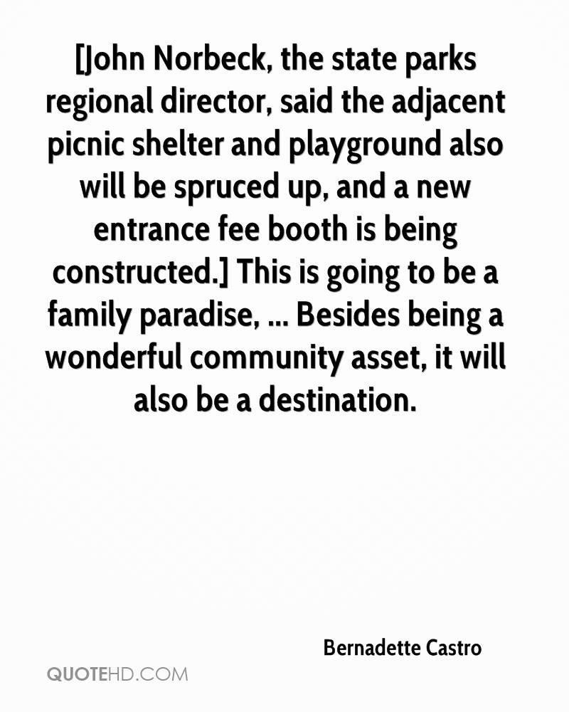 [John Norbeck, the state parks regional director, said the adjacent picnic shelter and playground also will be spruced up, and a new entrance fee booth is being constructed.] This is going to be a family paradise, ... Besides being a wonderful community asset, it will also be a destination.