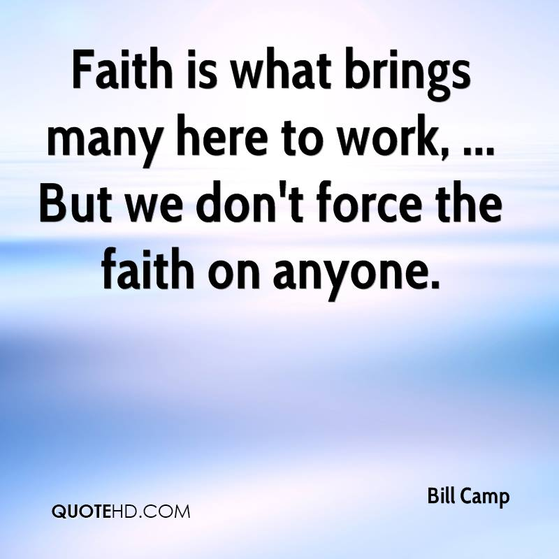 Faith is what brings many here to work, ... But we don't force the faith on anyone.