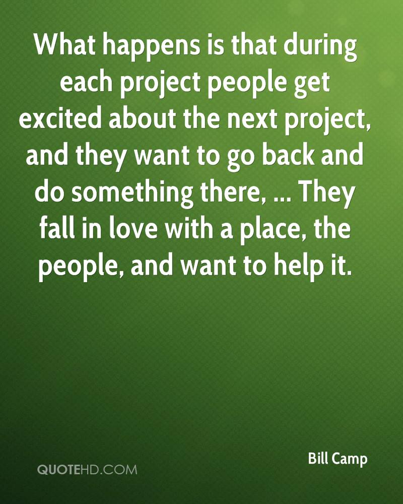 What happens is that during each project people get excited about the next project, and they want to go back and do something there, ... They fall in love with a place, the people, and want to help it.