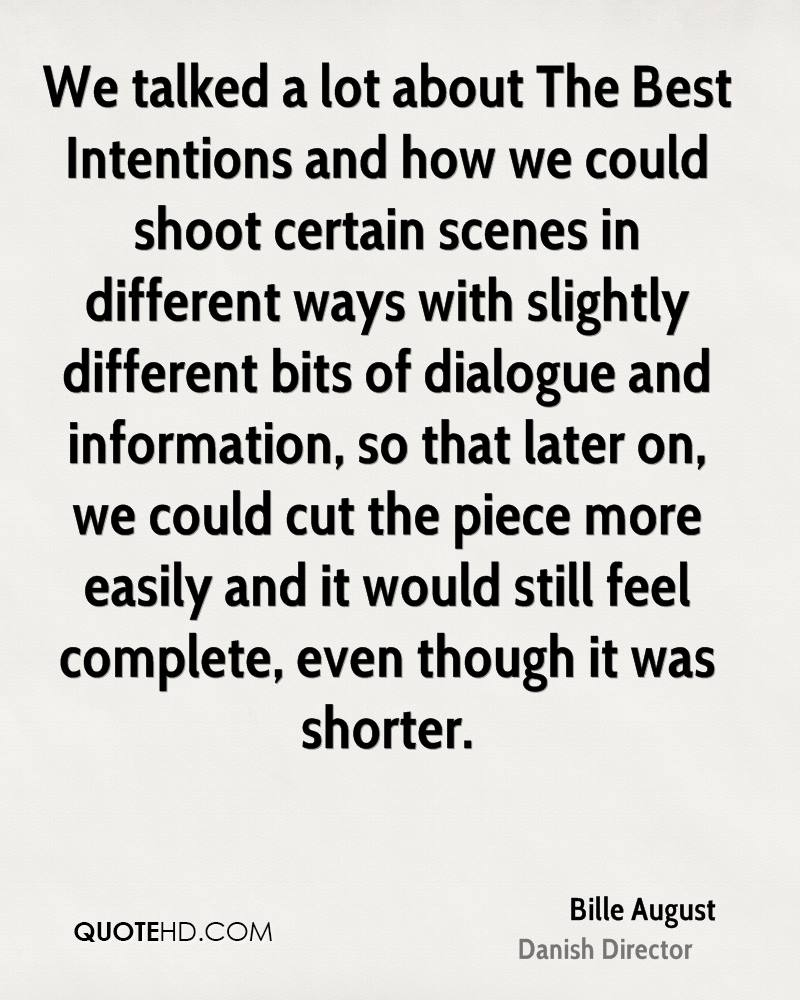 We talked a lot about The Best Intentions and how we could shoot certain scenes in different ways with slightly different bits of dialogue and information, so that later on, we could cut the piece more easily and it would still feel complete, even though it was shorter.