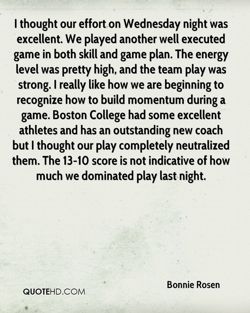 I thought our effort on Wednesday night was excellent. We played another well executed game in both skill and game plan. The energy level was pretty high, and the team play was strong. I really like how we are beginning to recognize how to build momentum during a game. Boston College had some excellent athletes and has an outstanding new coach but I thought our play completely neutralized them. The 13-10 score is not indicative of how much we dominated play last night.