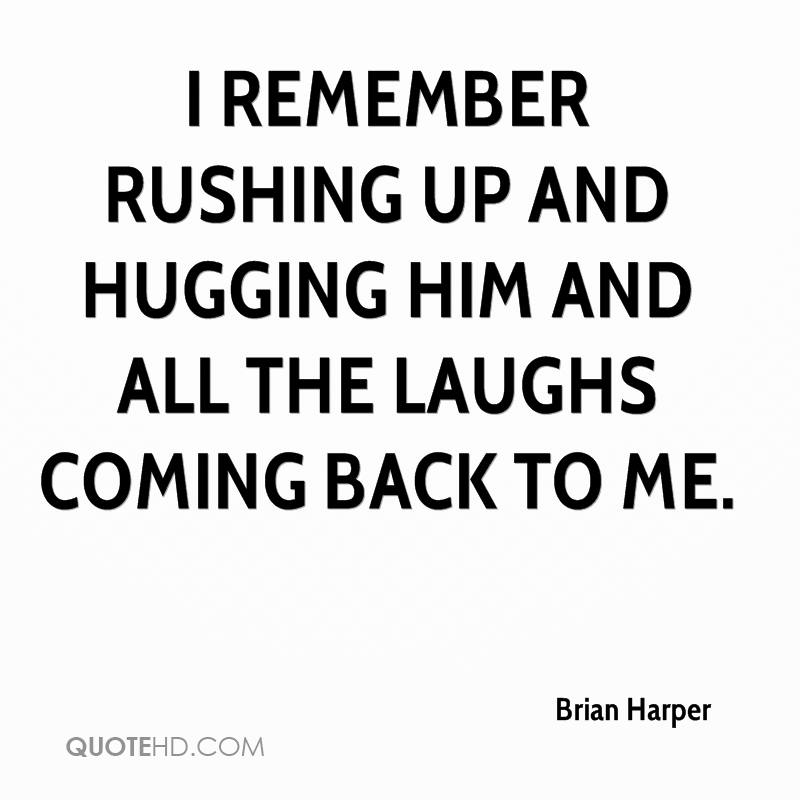 I remember rushing up and hugging him and all the laughs coming back to me.