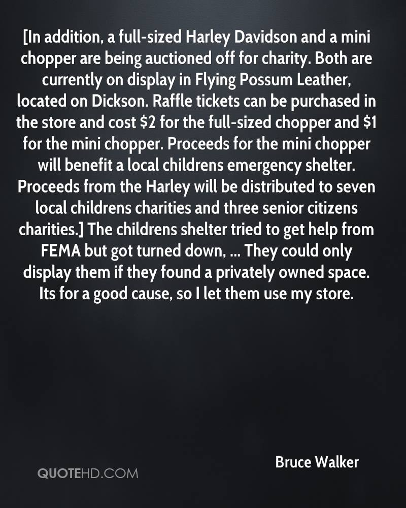 [In addition, a full-sized Harley Davidson and a mini chopper are being auctioned off for charity. Both are currently on display in Flying Possum Leather, located on Dickson. Raffle tickets can be purchased in the store and cost $2 for the full-sized chopper and $1 for the mini chopper. Proceeds for the mini chopper will benefit a local childrens emergency shelter. Proceeds from the Harley will be distributed to seven local childrens charities and three senior citizens charities.] The childrens shelter tried to get help from FEMA but got turned down, ... They could only display them if they found a privately owned space. Its for a good cause, so I let them use my store.
