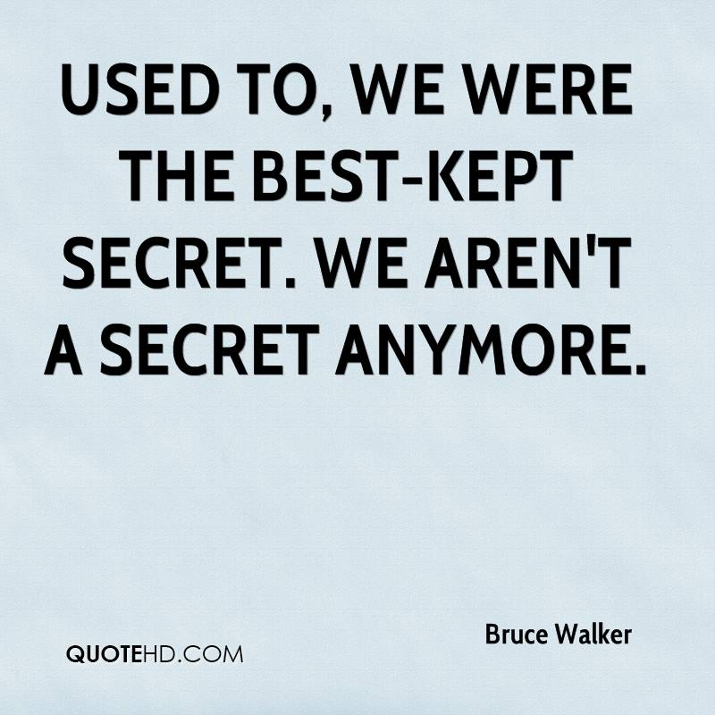 Used to, we were the best-kept secret. We aren't a secret anymore.
