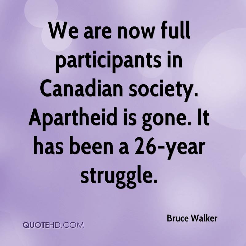 We are now full participants in Canadian society. Apartheid is gone. It has been a 26-year struggle.
