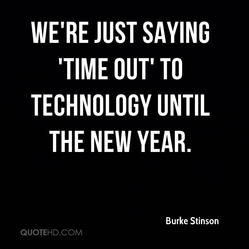 were just saying time out to technology until the new year