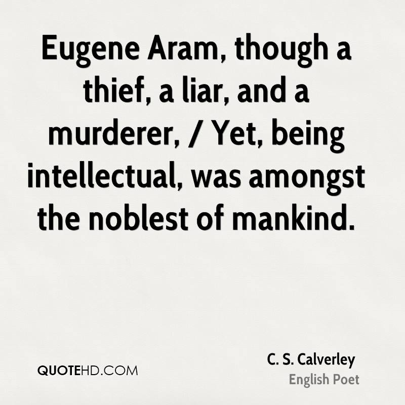 Eugene Aram, though a thief, a liar, and a murderer, / Yet, being intellectual, was amongst the noblest of mankind.
