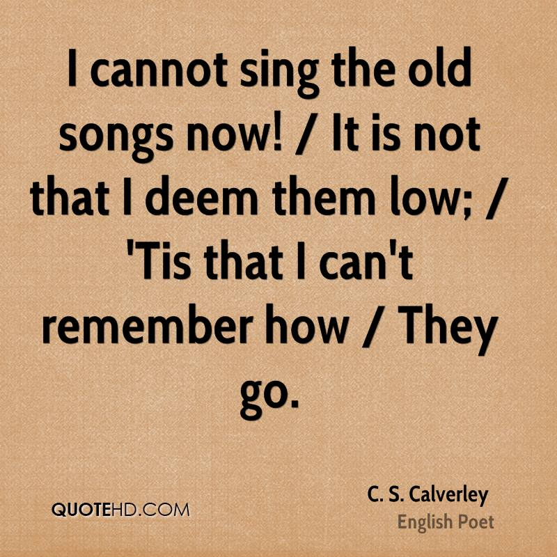 I cannot sing the old songs now! / It is not that I deem them low; / 'Tis that I can't remember how / They go.