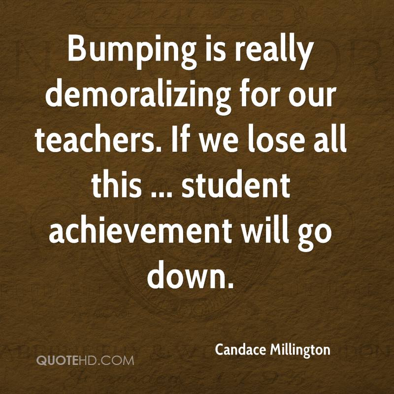 Bumping is really demoralizing for our teachers. If we lose all this ... student achievement will go down.