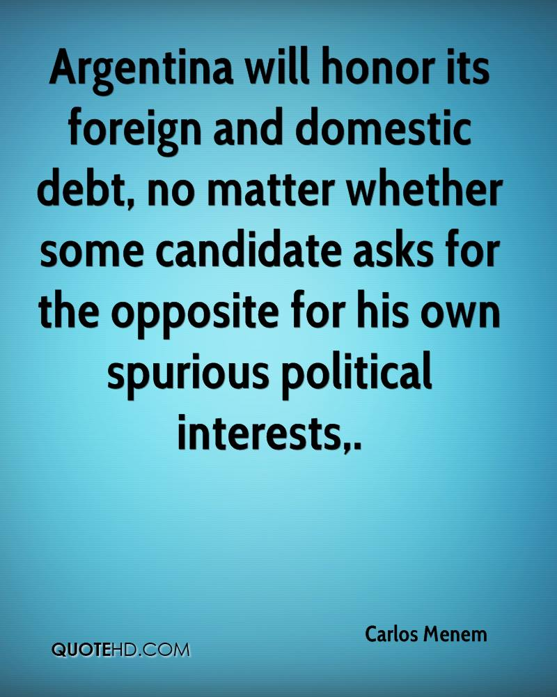 Argentina will honor its foreign and domestic debt, no matter whether some candidate asks for the opposite for his own spurious political interests.