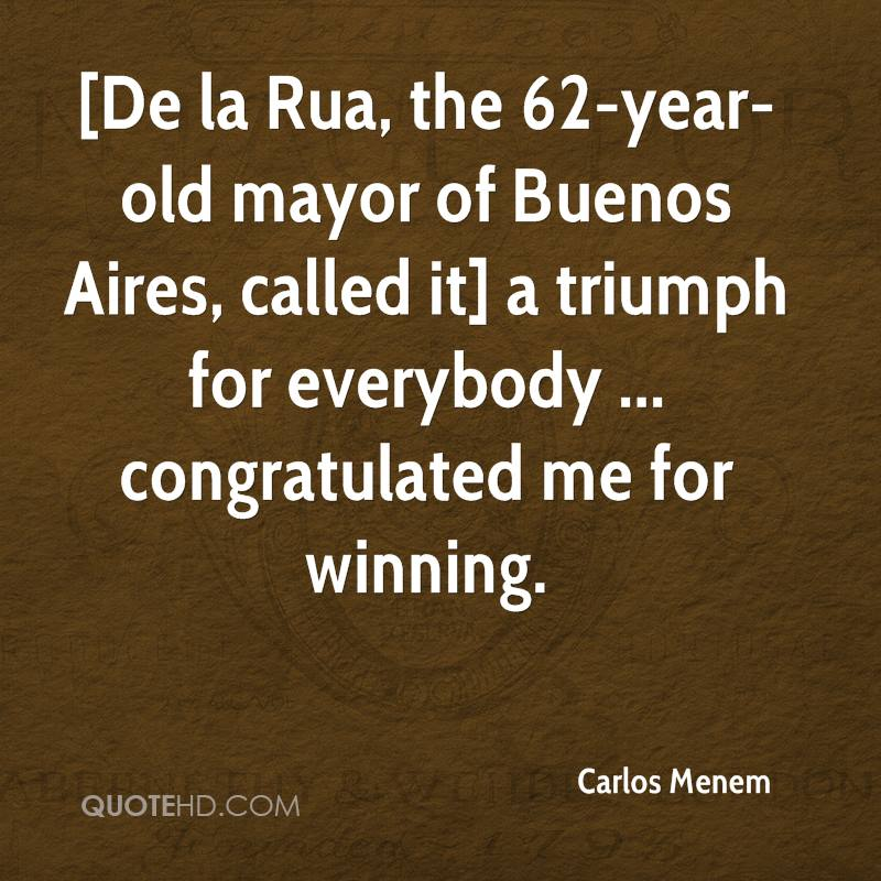 [De la Rua, the 62-year-old mayor of Buenos Aires, called it] a triumph for everybody ... congratulated me for winning.