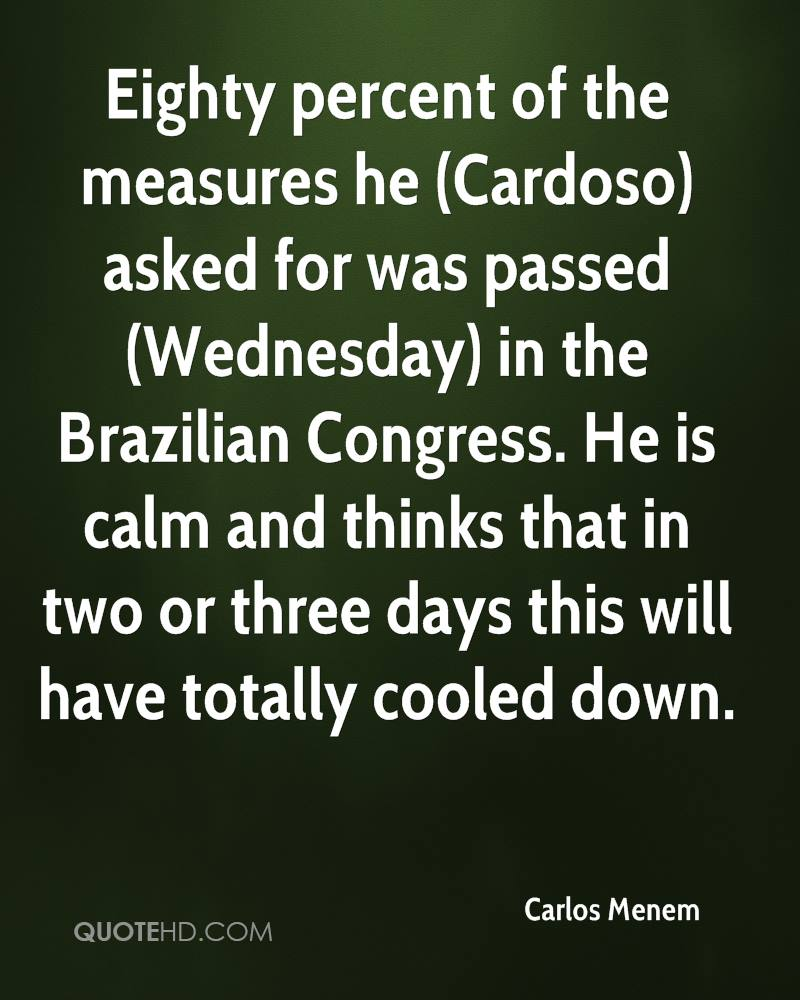 Eighty percent of the measures he (Cardoso) asked for was passed (Wednesday) in the Brazilian Congress. He is calm and thinks that in two or three days this will have totally cooled down.